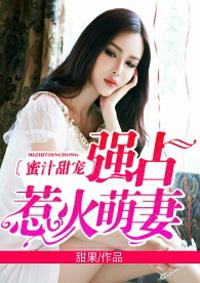 蜜汁甜宠强占惹火萌妻小说全文免费阅读地址分享